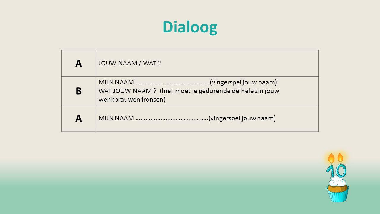 Dialoog A JOUW NAAM / WAT . B MIJN NAAM ………………………………………(vingerspel jouw naam) WAT JOUW NAAM .