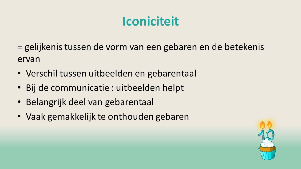 Iconiciteit = gelijkenis tussen de vorm van een gebaren en de betekenis ervan Verschil tussen uitbeelden en gebarentaal Bij de communicatie : uitbeelden helpt Belangrijk deel van gebarentaal Vaak gemakkelijk te onthouden gebaren
