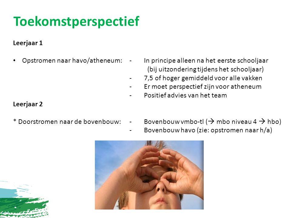 Toekomstperspectief Leerjaar 1 Opstromen naar havo/atheneum:- In principe alleen na het eerste schooljaar (bij uitzondering tijdens het schooljaar) - 7,5 of hoger gemiddeld voor alle vakken -Er moet perspectief zijn voor atheneum - Positief advies van het team Leerjaar 2 * Doorstromen naar de bovenbouw:-Bovenbouw vmbo-tl (  mbo niveau 4  hbo) -Bovenbouw havo (zie: opstromen naar h/a)