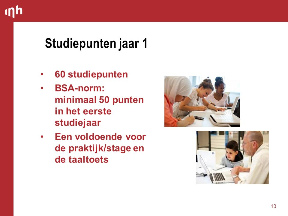 60 studiepunten BSA-norm: minimaal 50 punten in het eerste studiejaar Een voldoende voor de praktijk/stage en de taaltoets Studiepunten jaar 1 13