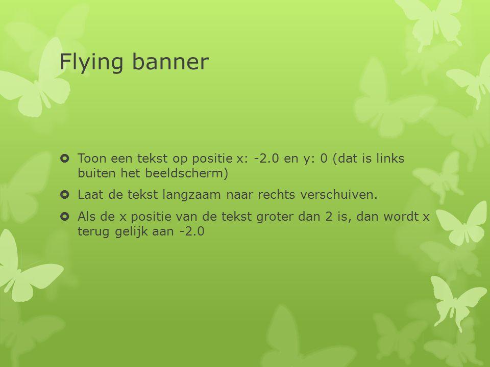 Flying banner  Toon een tekst op positie x: -2.0 en y: 0 (dat is links buiten het beeldscherm)  Laat de tekst langzaam naar rechts verschuiven.