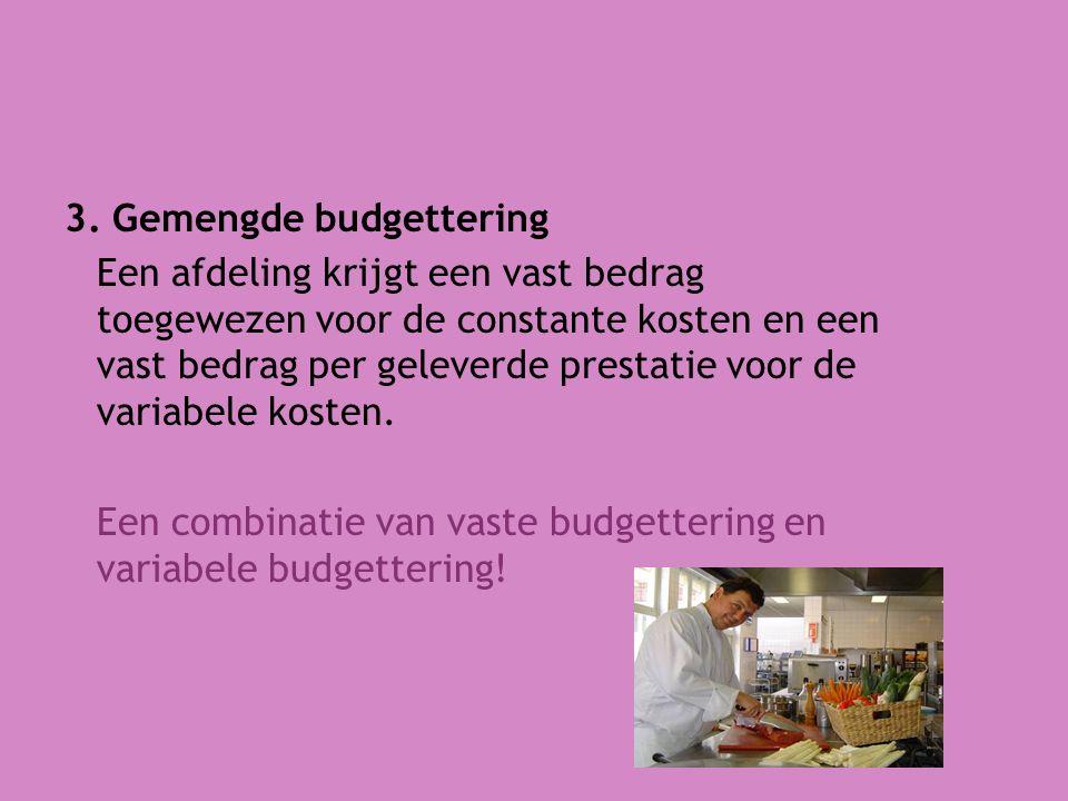 3. Gemengde budgettering Een afdeling krijgt een vast bedrag toegewezen voor de constante kosten en een vast bedrag per geleverde prestatie voor de va