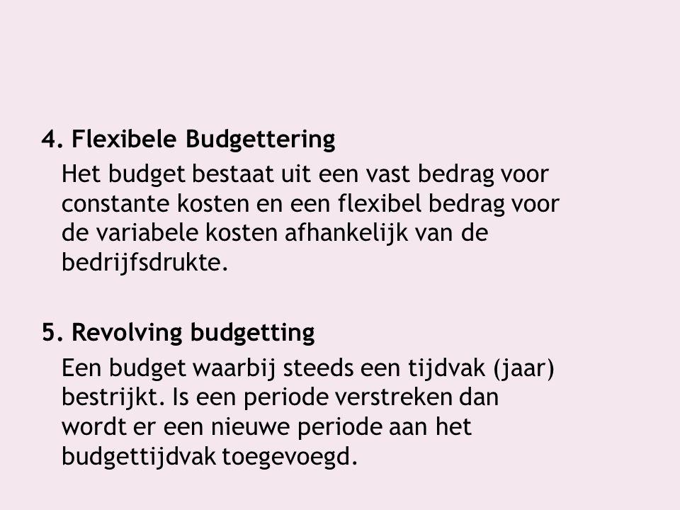 4. Flexibele Budgettering Het budget bestaat uit een vast bedrag voor constante kosten en een flexibel bedrag voor de variabele kosten afhankelijk van