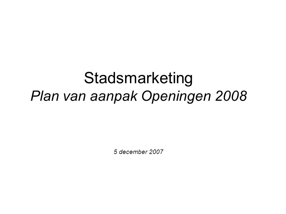 Stadsmarketing Plan van aanpak Openingen 2008 5 december 2007
