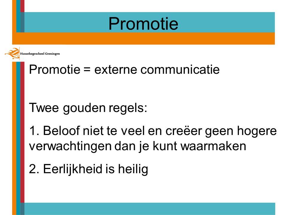 Promotie = externe communicatie Twee gouden regels: 1. Beloof niet te veel en creëer geen hogere verwachtingen dan je kunt waarmaken 2. Eerlijkheid is