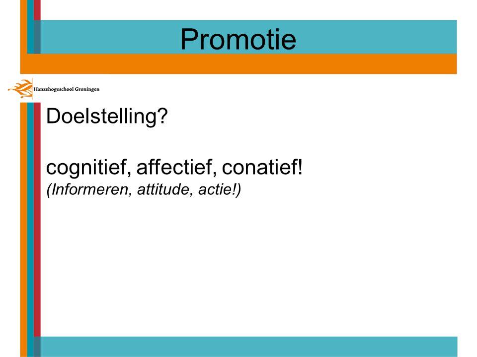 Promotie Doelstelling? cognitief, affectief, conatief! (Informeren, attitude, actie!)