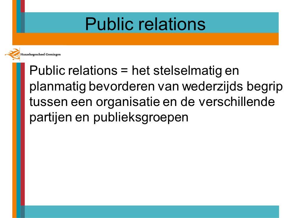 Public relations Public relations = het stelselmatig en planmatig bevorderen van wederzijds begrip tussen een organisatie en de verschillende partijen en publieksgroepen