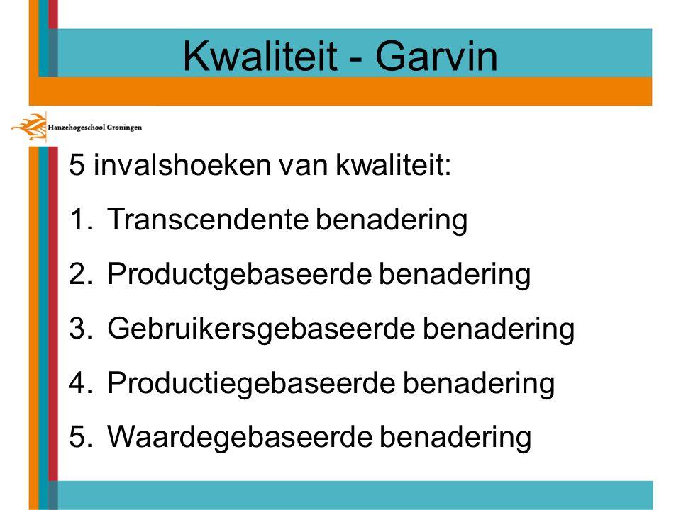 Kwaliteit - Garvin 5 invalshoeken van kwaliteit: 1.Transcendente benadering 2.Productgebaseerde benadering 3.Gebruikersgebaseerde benadering 4.Productiegebaseerde benadering 5.Waardegebaseerde benadering