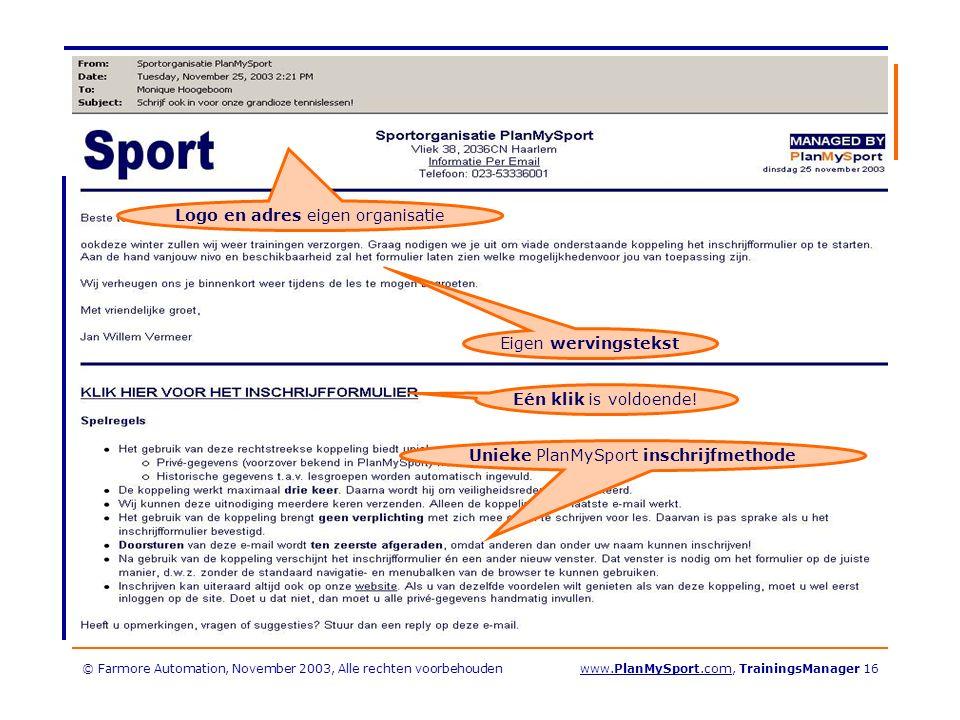 © Farmore Automation, November 2003, Alle rechten voorbehoudenwww.PlanMySport.com, TrainingsManager 16 Eigen wervingstekst Logo en adres eigen organisatie Unieke PlanMySport inschrijfmethode Eén klik is voldoende!