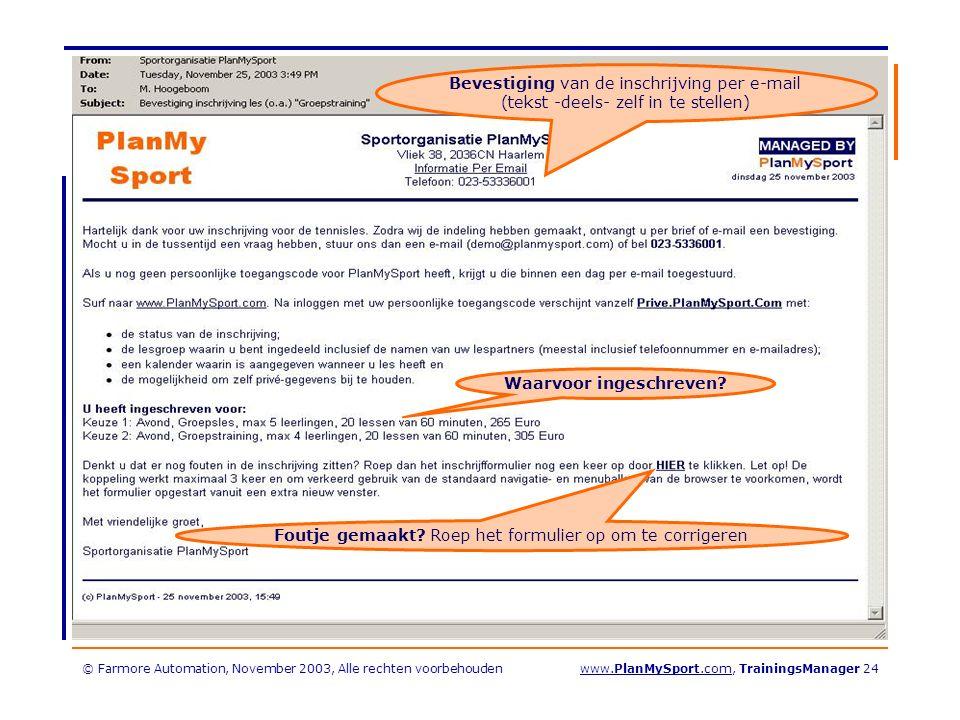 © Farmore Automation, November 2003, Alle rechten voorbehoudenwww.PlanMySport.com, TrainingsManager 24 Bevestiging van de inschrijving per e-mail (tekst -deels- zelf in te stellen) Waarvoor ingeschreven.