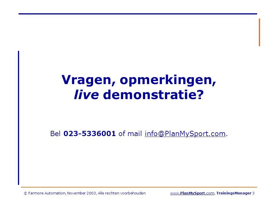 © Farmore Automation, November 2003, Alle rechten voorbehoudenwww.PlanMySport.com, TrainingsManager 3 Vragen, opmerkingen, live demonstratie.