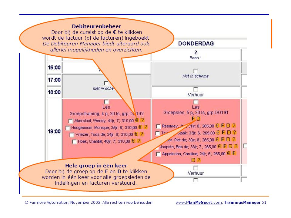 © Farmore Automation, November 2003, Alle rechten voorbehoudenwww.PlanMySport.com, TrainingsManager 51 Hele groep in één keer Door bij de groep op de F en D te klikken worden in één keer voor alle groepsleden de indelingen en facturen verstuurd.