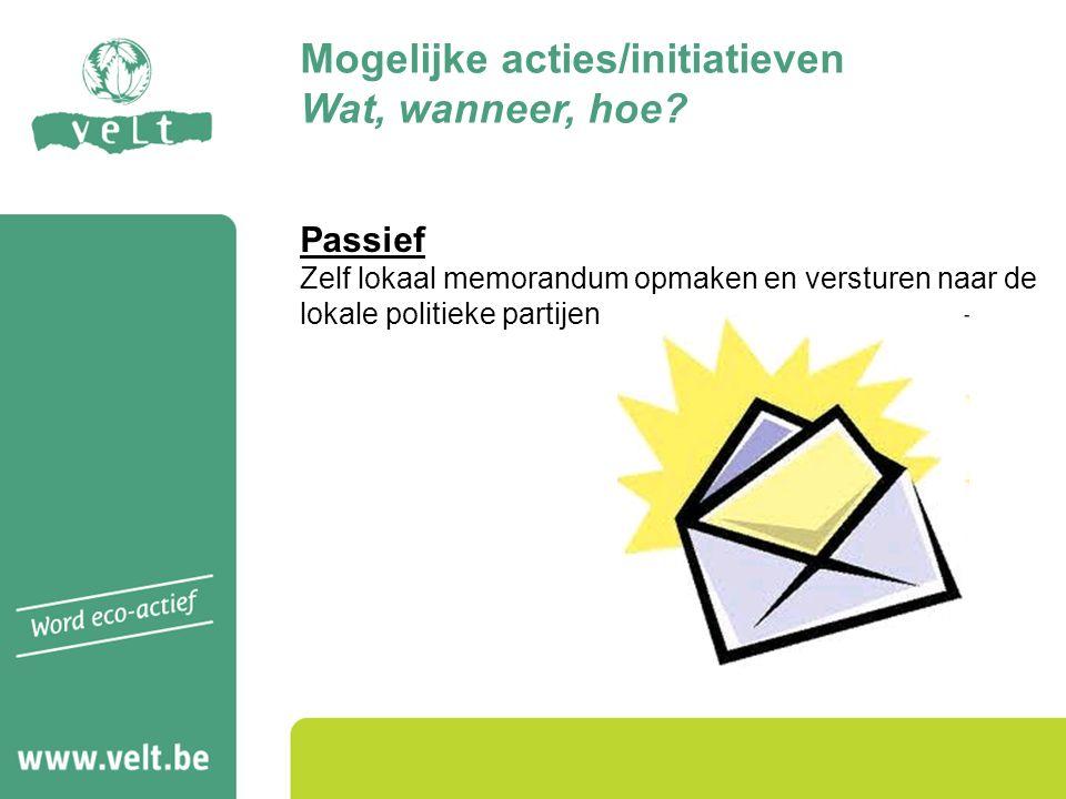 Passief Zelf lokaal memorandum opmaken en versturen naar de lokale politieke partijen Mogelijke acties/initiatieven Wat, wanneer, hoe