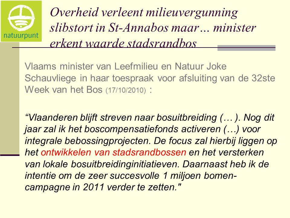 Overheid verleent milieuvergunning slibstort in St-Annabos maar… minister erkent waarde stadsrandbos Vlaams minister van Leefmilieu en Natuur Joke Schauvliege in haar toespraak voor afsluiting van de 32ste Week van het Bos (17/10/2010) : Vlaanderen blijft streven naar bosuitbreiding (… ).