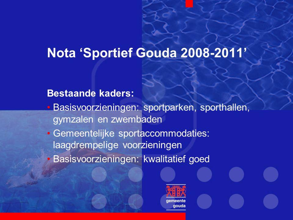 Nota 'Sportief Gouda 2008-2011' Bestaande kaders: Basisvoorzieningen: sportparken, sporthallen, gymzalen en zwembaden Gemeentelijke sportaccommodaties: laagdrempelige voorzieningen Basisvoorzieningen: kwalitatief goed