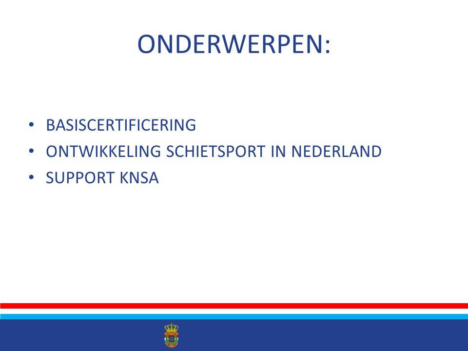 ONDERWERPEN: BASISCERTIFICERING ONTWIKKELING SCHIETSPORT IN NEDERLAND SUPPORT KNSA