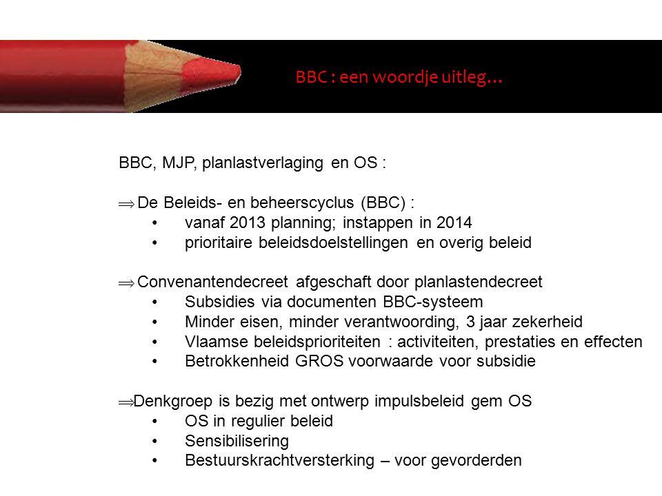 BBC : een woordje uitleg… BBC, MJP, planlastverlaging en OS :  De Beleids- en beheerscyclus (BBC) : vanaf 2013 planning; instappen in 2014 prioritaire beleidsdoelstellingen en overig beleid  Convenantendecreet afgeschaft door planlastendecreet Subsidies via documenten BBC-systeem Minder eisen, minder verantwoording, 3 jaar zekerheid Vlaamse beleidsprioriteiten : activiteiten, prestaties en effecten Betrokkenheid GROS voorwaarde voor subsidie  Denkgroep is bezig met ontwerp impulsbeleid gem OS OS in regulier beleid Sensibilisering Bestuurskrachtversterking – voor gevorderden
