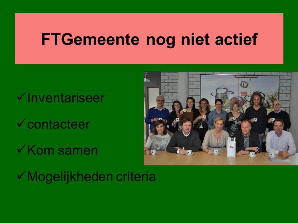 FTGemeente nog niet actief Inventariseer contacteer Kom samen Mogelijkheden criteria