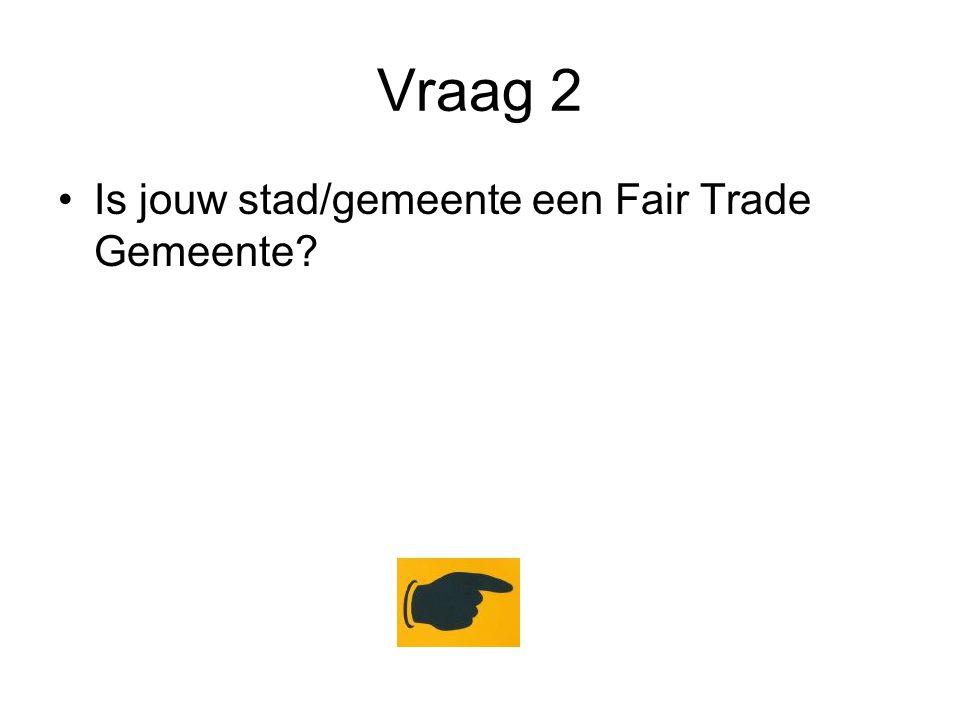 Vraag 2 Is jouw stad/gemeente een Fair Trade Gemeente?