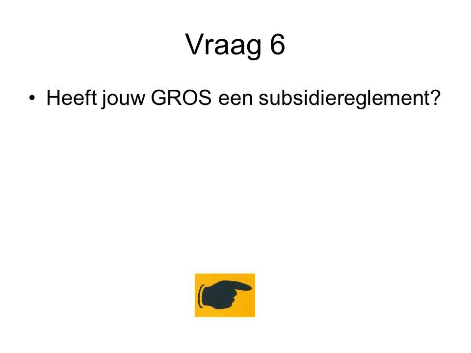 Vraag 6 Heeft jouw GROS een subsidiereglement?