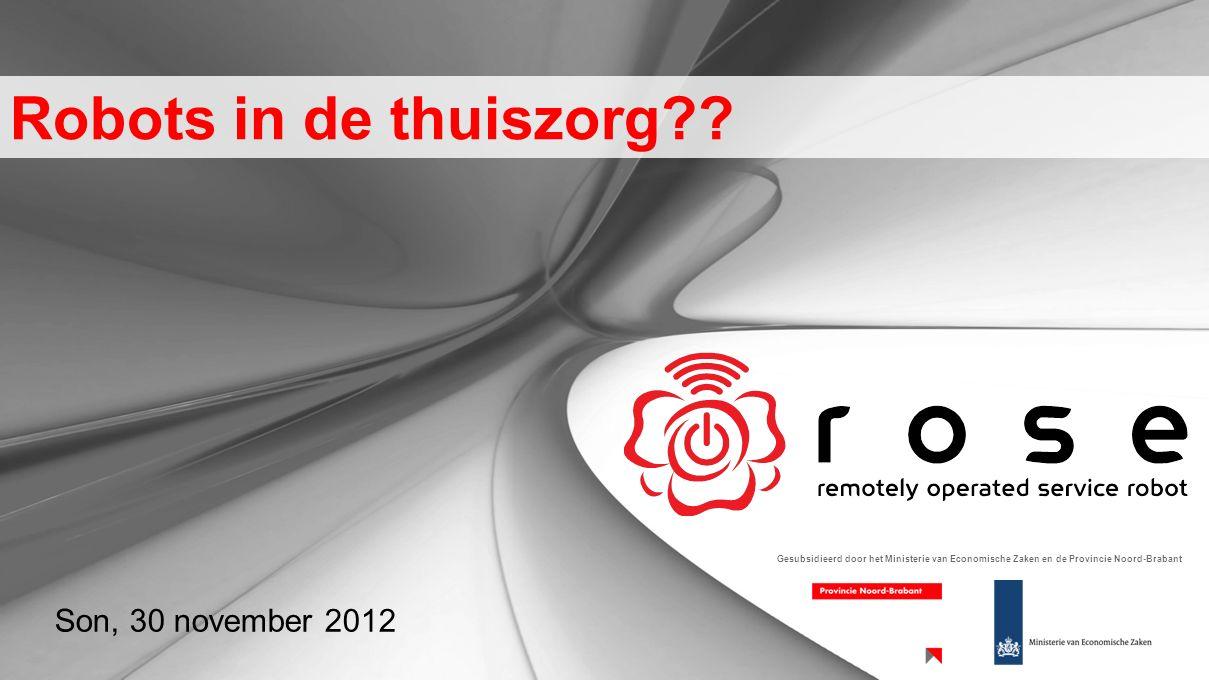 Robots in de thuiszorg?? Son, 30 november 2012 Gesubsidieerd door het Ministerie van Economische Zaken en de Provincie Noord-Brabant
