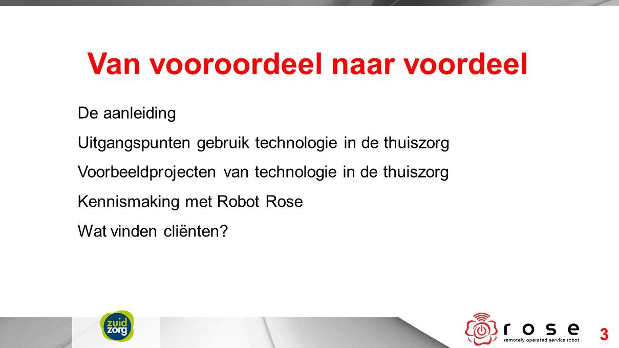3 Van vooroordeel naar voordeel De aanleiding Uitgangspunten gebruik technologie in de thuiszorg Voorbeeldprojecten van technologie in de thuiszorg Kennismaking met Robot Rose Wat vinden cliënten