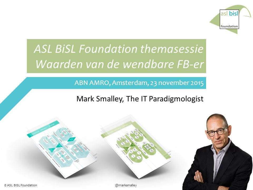 1 @marksmalley© ASL BiSL Foundation ASL BiSL Foundation themasessie Waarden van de wendbare FB-er Mark Smalley, The IT Paradigmologist ABN AMRO, Amsterdam, 23 november 2015