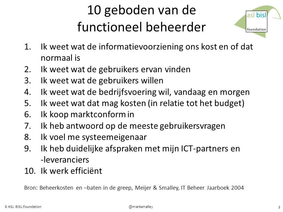 3 @marksmalley© ASL BiSL Foundation Right investment choices in I&T Effective acquisition from / delegation to IT Information systems used well by users Information systems protected from abuse Demonstrable management of I&T as valuable business assets Wat wil de business met informatie en technologie (I&T)?
