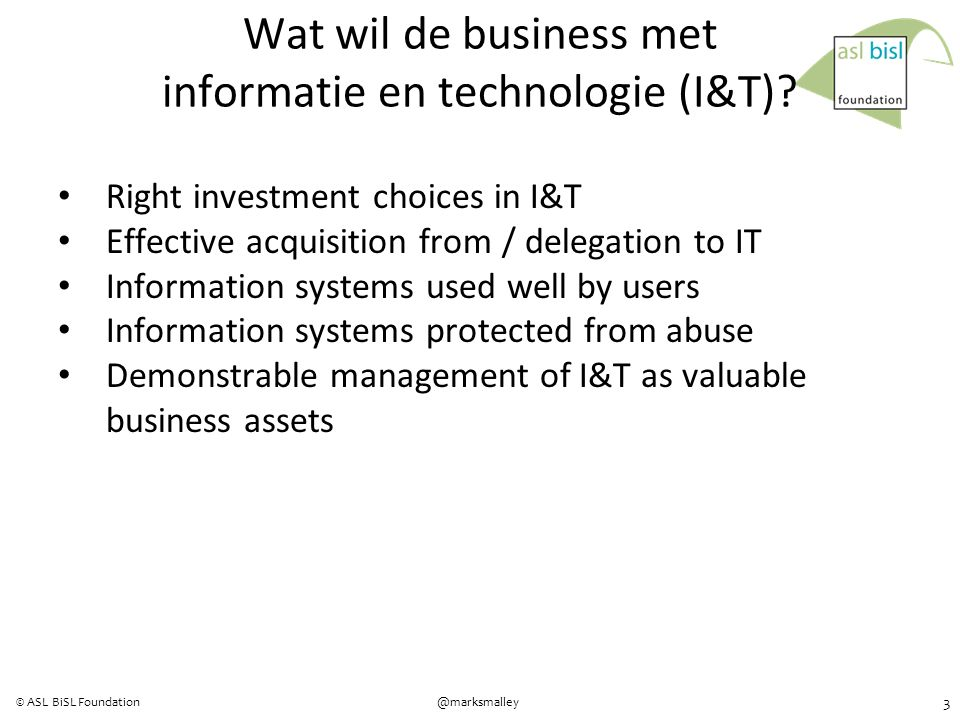 3 @marksmalley© ASL BiSL Foundation Right investment choices in I&T Effective acquisition from / delegation to IT Information systems used well by users Information systems protected from abuse Demonstrable management of I&T as valuable business assets Wat wil de business met informatie en technologie (I&T)