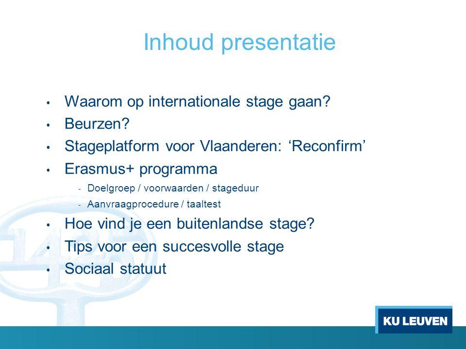 Inhoud presentatie Waarom op internationale stage gaan? Beurzen? Stageplatform voor Vlaanderen: 'Reconfirm' Erasmus+ programma - Doelgroep / voorwaard