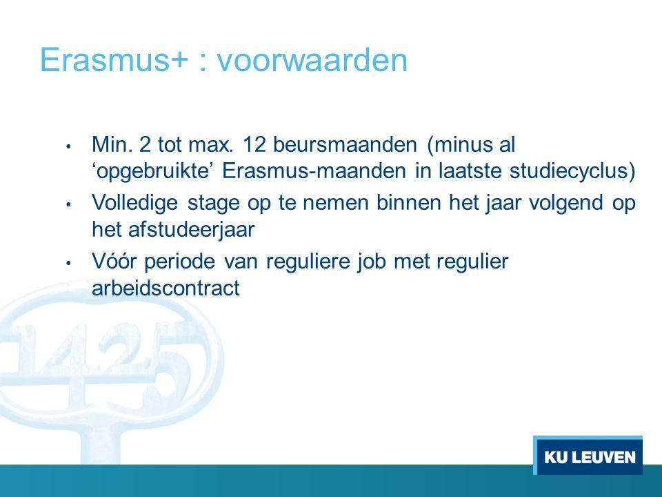 Erasmus+ : voorwaarden Min. 2 tot max. 12 beursmaanden (minus al 'opgebruikte' Erasmus-maanden in laatste studiecyclus) Volledige stage op te nemen bi