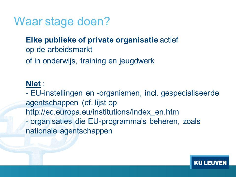Waar stage doen? Elke publieke of private organisatie actief op de arbeidsmarkt of in onderwijs, training en jeugdwerk Niet : - EU-instellingen en -or