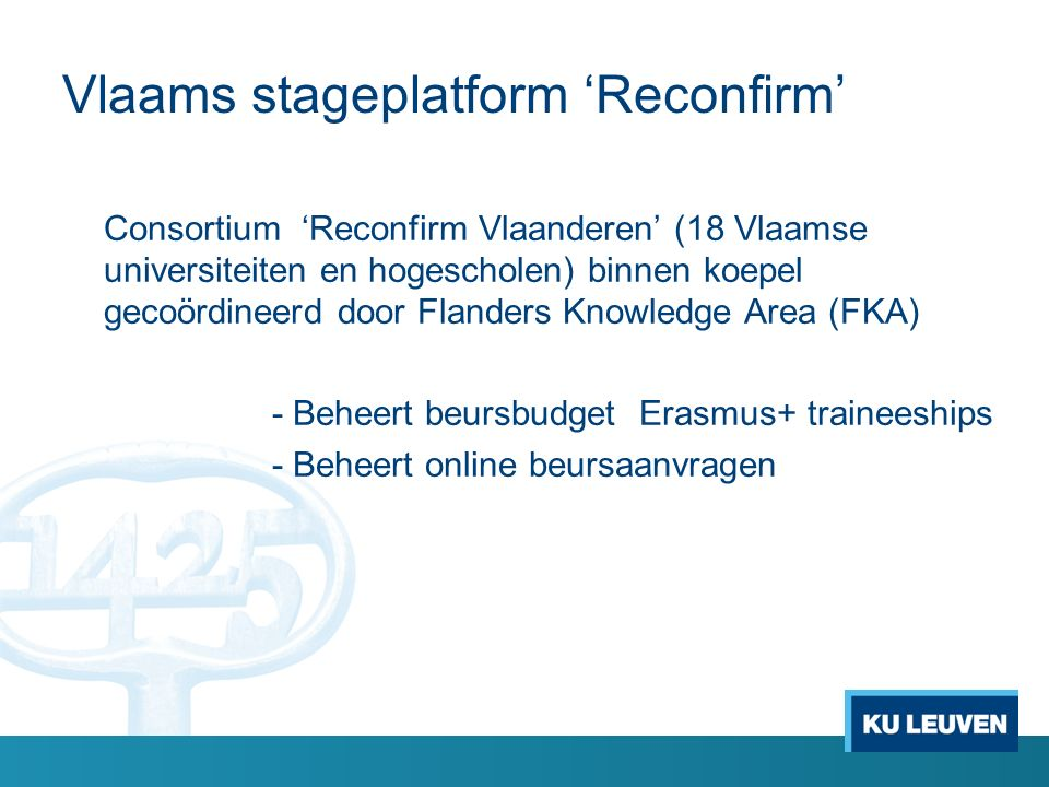Vlaams stageplatform 'Reconfirm' Consortium 'Reconfirm Vlaanderen' (18 Vlaamse universiteiten en hogescholen) binnen koepel gecoördineerd door Flanders Knowledge Area (FKA) - Beheert beursbudget Erasmus+ traineeships - Beheert online beursaanvragen