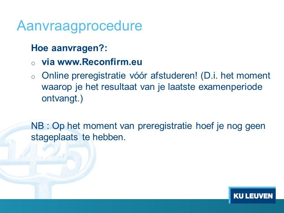 Aanvraagprocedure Hoe aanvragen?: o via www.Reconfirm.eu o Online preregistratie vóór afstuderen! (D.i. het moment waarop je het resultaat van je laat