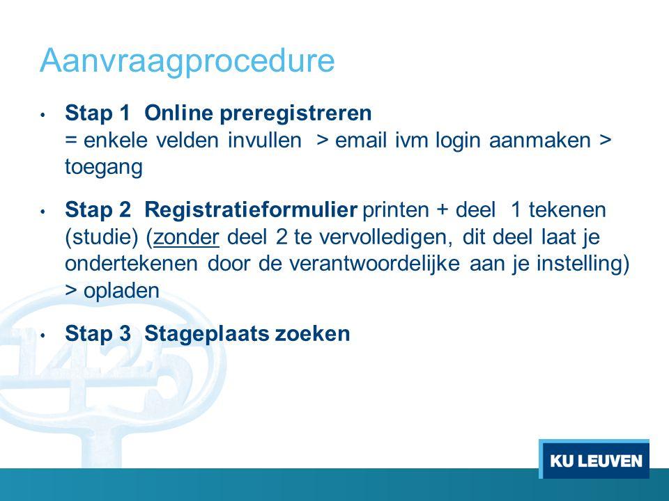 Aanvraagprocedure Stap 1 Online preregistreren = enkele velden invullen > email ivm login aanmaken > toegang Stap 2 Registratieformulier printen + deel 1 tekenen (studie) (zonder deel 2 te vervolledigen, dit deel laat je ondertekenen door de verantwoordelijke aan je instelling) > opladen Stap 3 Stageplaats zoeken
