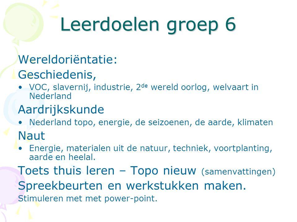 Leerdoelen groep 6 Wereldoriëntatie: Geschiedenis, VOC, slavernij, industrie, 2 de wereld oorlog, welvaart in Nederland Aardrijkskunde Nederland topo,