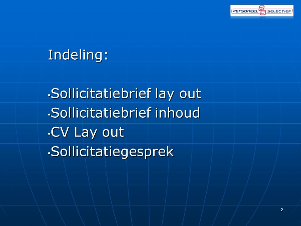 Indeling: Sollicitatiebrief lay out Sollicitatiebrief lay out Sollicitatiebrief inhoud Sollicitatiebrief inhoud CV Lay out CV Lay out Sollicitatiegesprek SollicitatiegesprekTips&tops 2