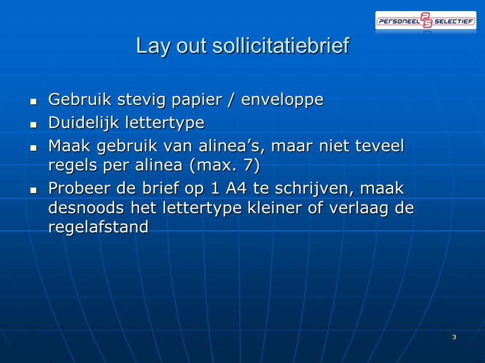 Lay out sollicitatiebrief Gebruik stevig papier / enveloppe Gebruik stevig papier / enveloppe Duidelijk lettertype Duidelijk lettertype Maak gebruik van alinea's, maar niet teveel regels per alinea (max.