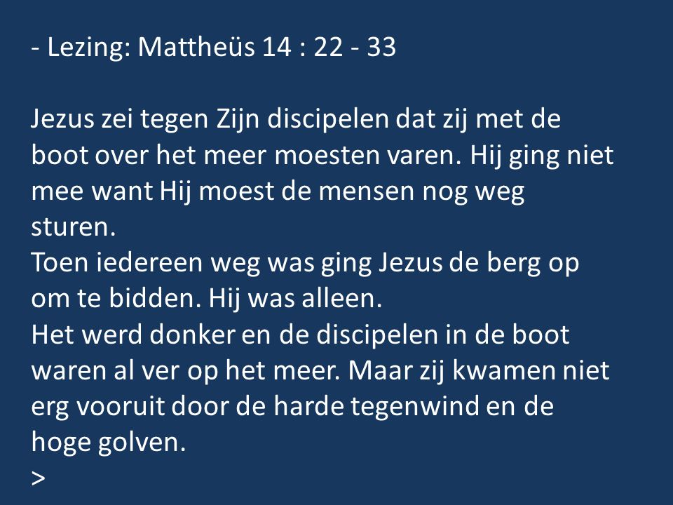 - Lezing: Mattheüs 14 : 22 - 33 Jezus zei tegen Zijn discipelen dat zij met de boot over het meer moesten varen. Hij ging niet mee want Hij moest de m