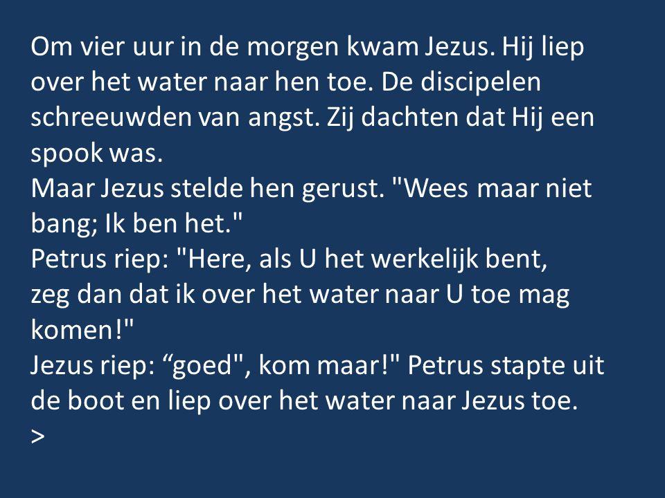 Om vier uur in de morgen kwam Jezus. Hij liep over het water naar hen toe. De discipelen schreeuwden van angst. Zij dachten dat Hij een spook was. Maa