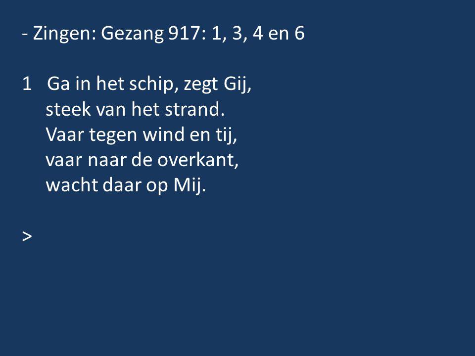 - Zingen: Gezang 917: 1, 3, 4 en 6 1 Ga in het schip, zegt Gij, steek van het strand. Vaar tegen wind en tij, vaar naar de overkant, wacht daar op Mij