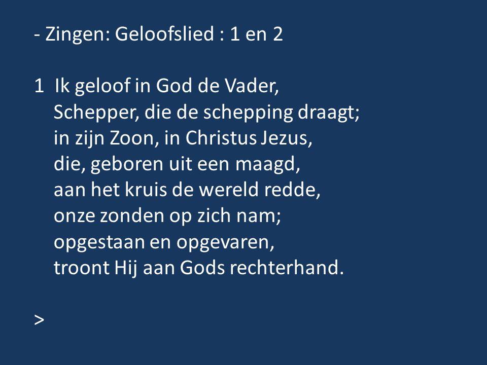 - Zingen: Geloofslied : 1 en 2 1 Ik geloof in God de Vader, Schepper, die de schepping draagt; in zijn Zoon, in Christus Jezus, die, geboren uit een m