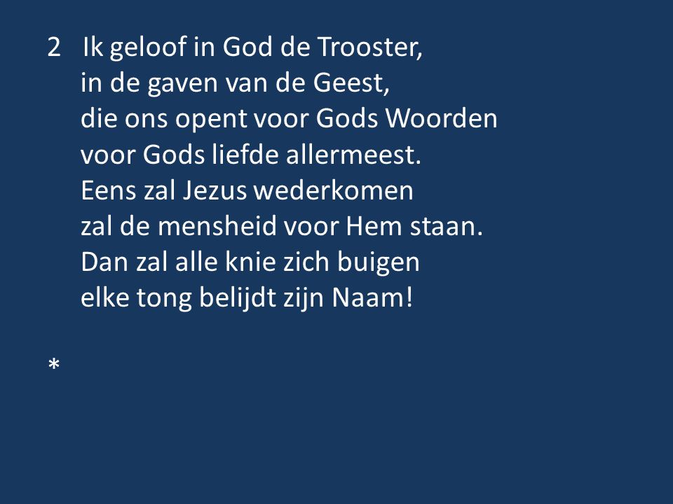 2 Ik geloof in God de Trooster, in de gaven van de Geest, die ons opent voor Gods Woorden voor Gods liefde allermeest. Eens zal Jezus wederkomen zal d