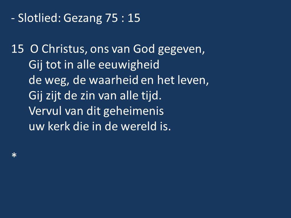 - Slotlied: Gezang 75 : 15 15 O Christus, ons van God gegeven, Gij tot in alle eeuwigheid de weg, de waarheid en het leven, Gij zijt de zin van alle tijd.