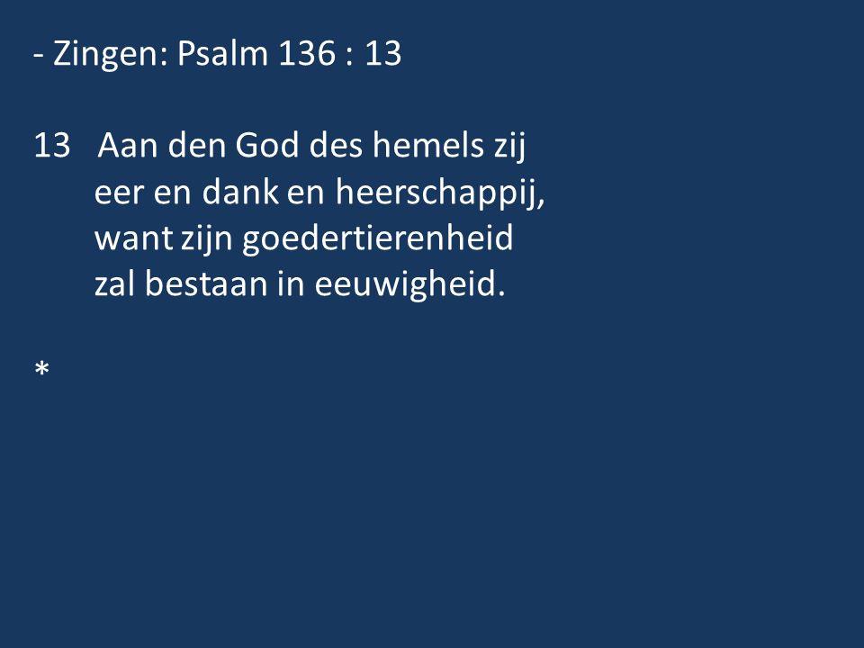 - Zingen: Psalm 136 : 13 13 Aan den God des hemels zij eer en dank en heerschappij, want zijn goedertierenheid zal bestaan in eeuwigheid. *