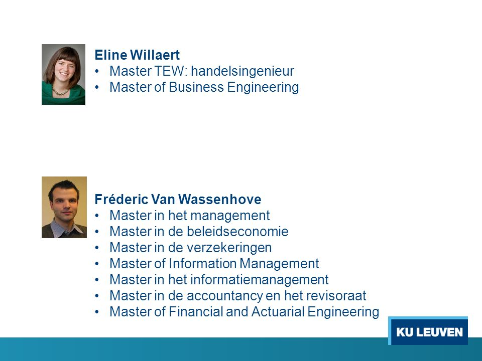 Eline Willaert Master TEW: handelsingenieur Master of Business Engineering Fréderic Van Wassenhove Master in het management Master in de beleidseconom