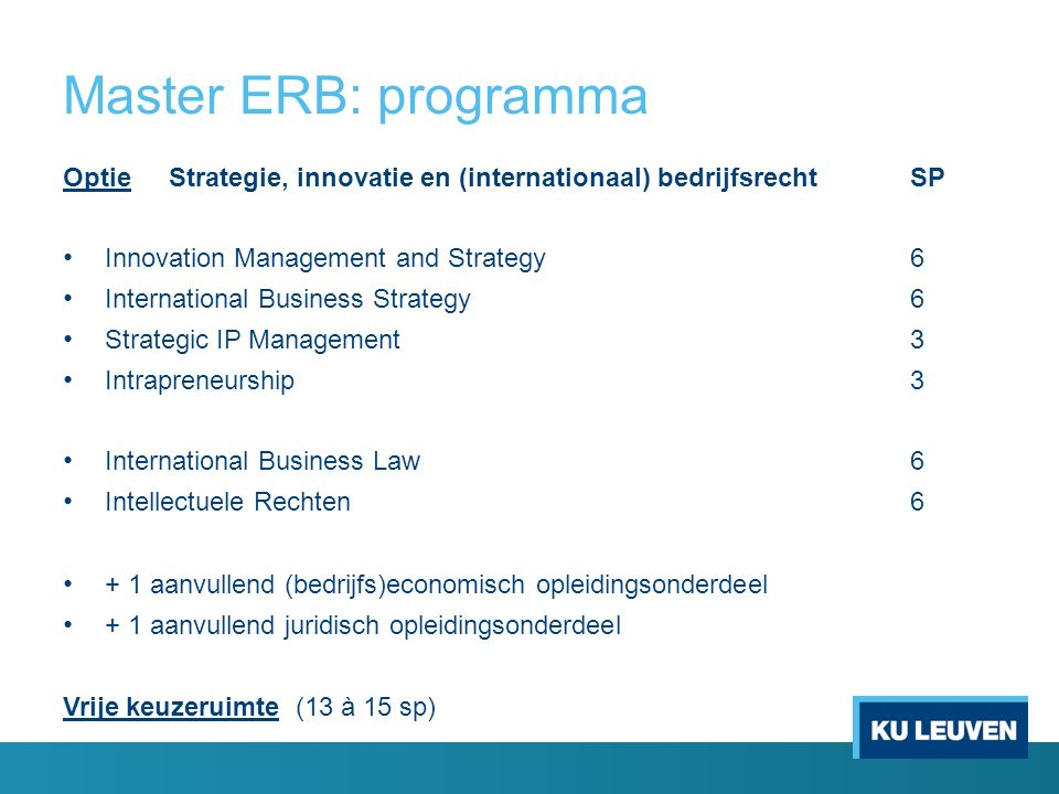 Master ERB: programma OptieStrategie, innovatie en (internationaal) bedrijfsrecht SP Innovation Management and Strategy6 International Business Strategy6 Strategic IP Management3 Intrapreneurship3 International Business Law6 Intellectuele Rechten6 + 1 aanvullend (bedrijfs)economisch opleidingsonderdeel + 1 aanvullend juridisch opleidingsonderdeel Vrije keuzeruimte (13 à 15 sp)