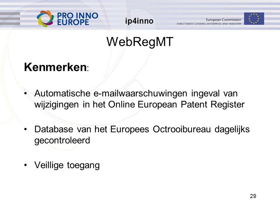 ip4inno 29 WebRegMT Kenmerken : Automatische e-mailwaarschuwingen ingeval van wijzigingen in het Online European Patent Register Database van het Europees Octrooibureau dagelijks gecontroleerd Veillige toegang