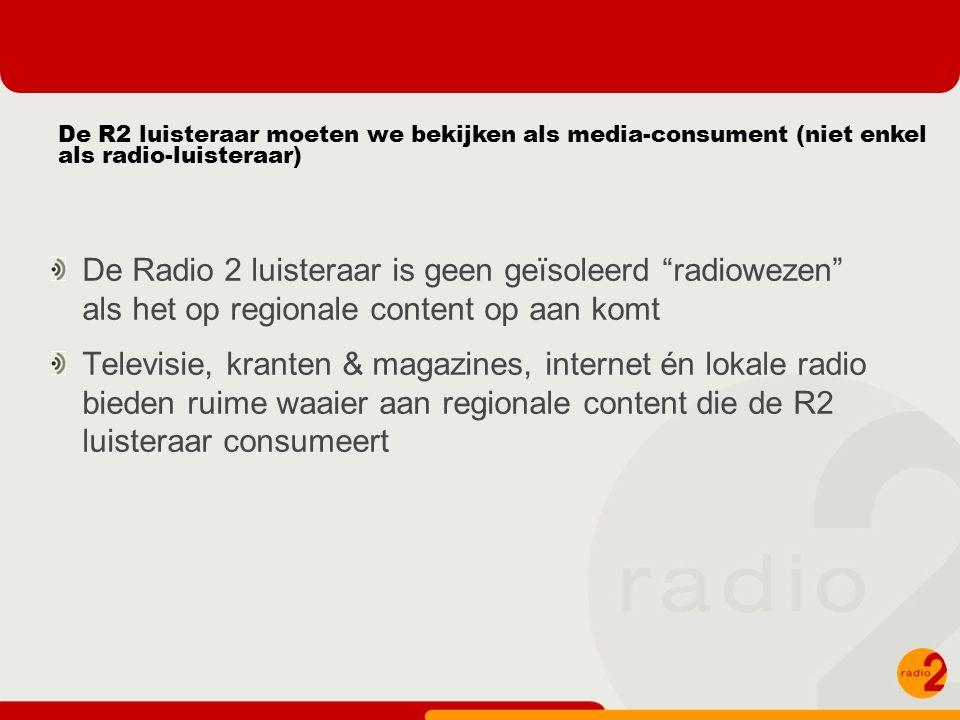 De R2 luisteraar moeten we bekijken als media-consument (niet enkel als radio-luisteraar) De Radio 2 luisteraar is geen geïsoleerd radiowezen als het op regionale content op aan komt Televisie, kranten & magazines, internet én lokale radio bieden ruime waaier aan regionale content die de R2 luisteraar consumeert