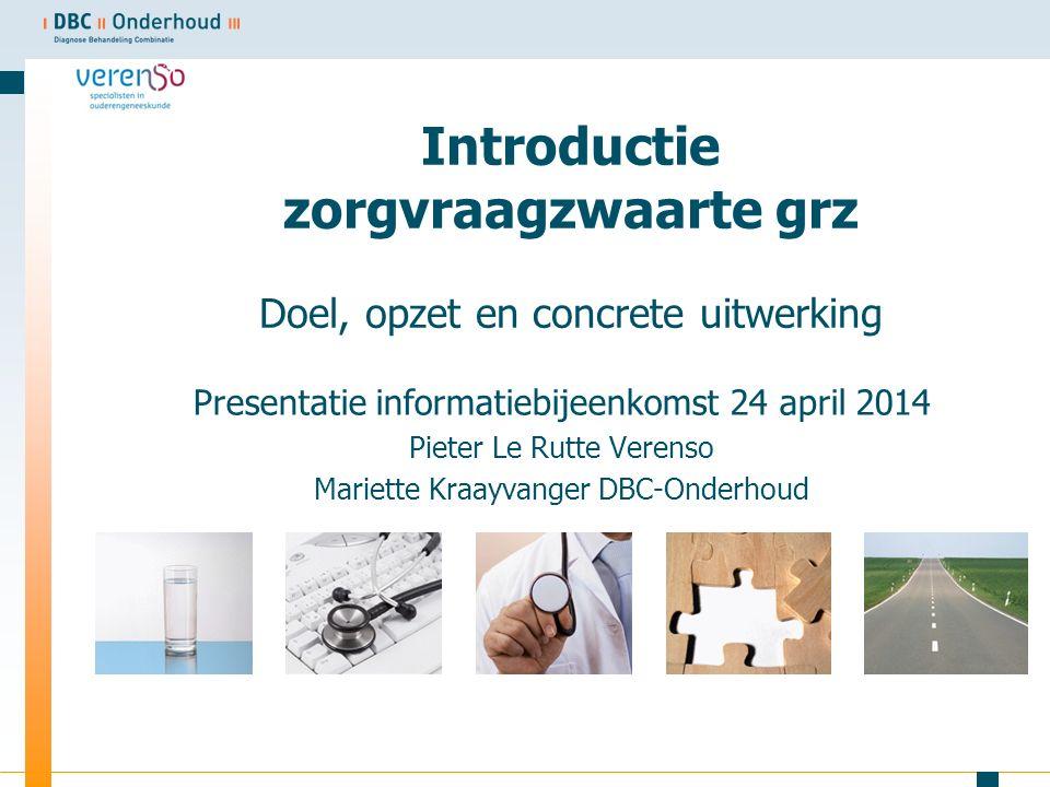 Introductie zorgvraagzwaarte grz Doel, opzet en concrete uitwerking Presentatie informatiebijeenkomst 24 april 2014 Pieter Le Rutte Verenso Mariette Kraayvanger DBC-Onderhoud